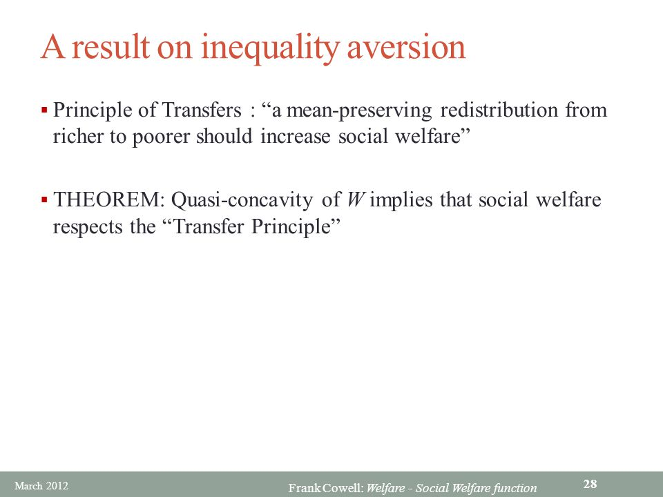 Frank Cowell: Welfare - Social Welfare function A result on inequality aversion  Principle of Transfers : a mean-preserving redistribution from richer to poorer should increase social welfare  THEOREM: Quasi-concavity of W implies that social welfare respects the Transfer Principle March 2012 28