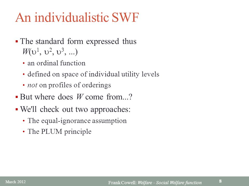 Frank Cowell: Welfare - Social Welfare function An individualistic SWF  The standard form expressed thus W(  1,  2,  3,...) an ordinal function defined on space of individual utility levels not on profiles of orderings  But where does W come from....