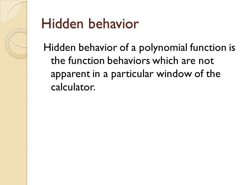 Hidden behavior Hidden behavior of a polynomial function is the function behaviors which are not apparent in a particular window of the calculator.