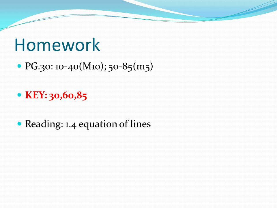 Homework PG.30: 10-40(M10); 50-85(m5) KEY: 30,60,85 Reading: 1.4 equation of lines