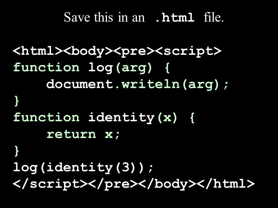 Save this in an.html file. function log(arg) { document.writeln(arg); } function identity(x) { return x; } log(identity(3));
