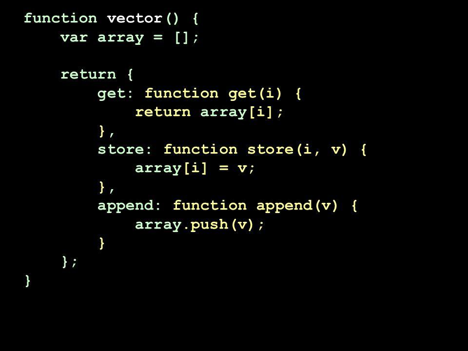function vector() { var array = []; return { get: function get(i) { return array[i]; }, store: function store(i, v) { array[i] = v; }, append: function append(v) { array.push(v); } }; }