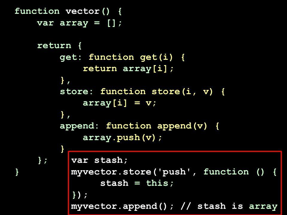 function vector() { var array = []; return { get: function get(i) { return array[i]; }, store: function store(i, v) { array[i] = v; }, append: function append(v) { array.push(v); } }; var stash; } myvector.store( push , function () { stash = this; }); myvector.append(); // stash is array