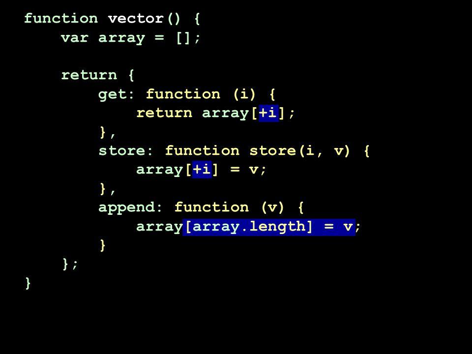 function vector() { var array = []; return { get: function (i) { return array[+i]; }, store: function store(i, v) { array[+i] = v; }, append: function (v) { array[array.length] = v; } }; }