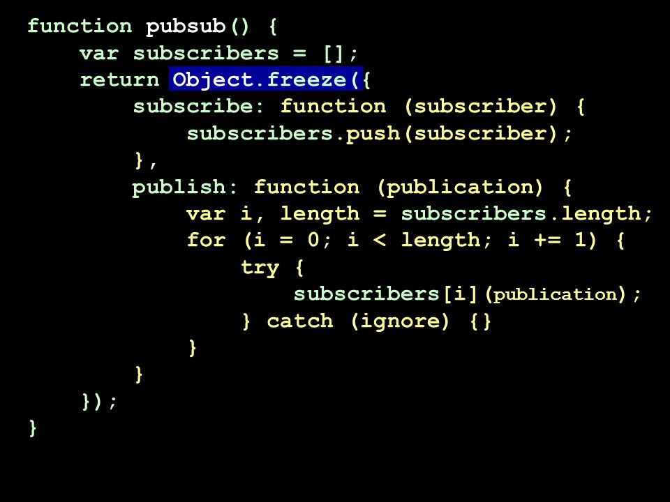 function pubsub() { var subscribers = []; return Object.freeze({ subscribe: function (subscriber) { subscribers.push(subscriber); }, publish: function (publication) { var i, length = subscribers.length; for (i = 0; i < length; i += 1) { try { subscribers[i]( publication ); } catch (ignore) {} } }); }