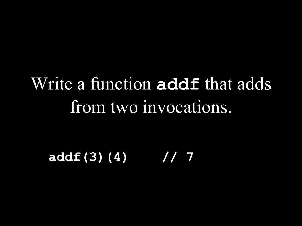 Write a function addf that adds from two invocations. addf(3)(4) // 7