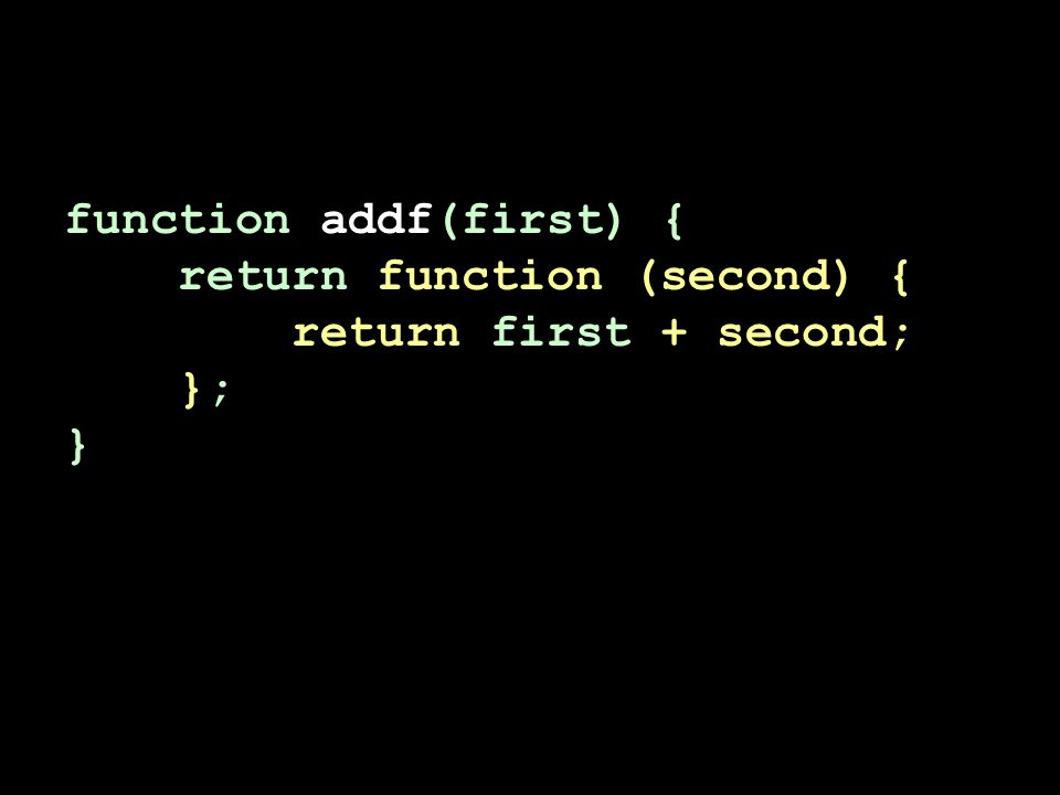 function addf(first) { return function (second) { return first + second; }; }