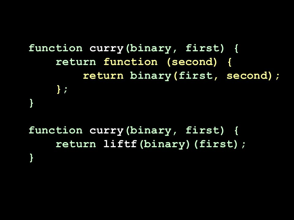 function curry(binary, first) { return function (second) { return binary(first, second); }; } function curry(binary, first) { return liftf(binary)(fir