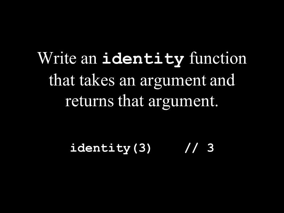 Write an identity function that takes an argument and returns that argument. identity(3) // 3