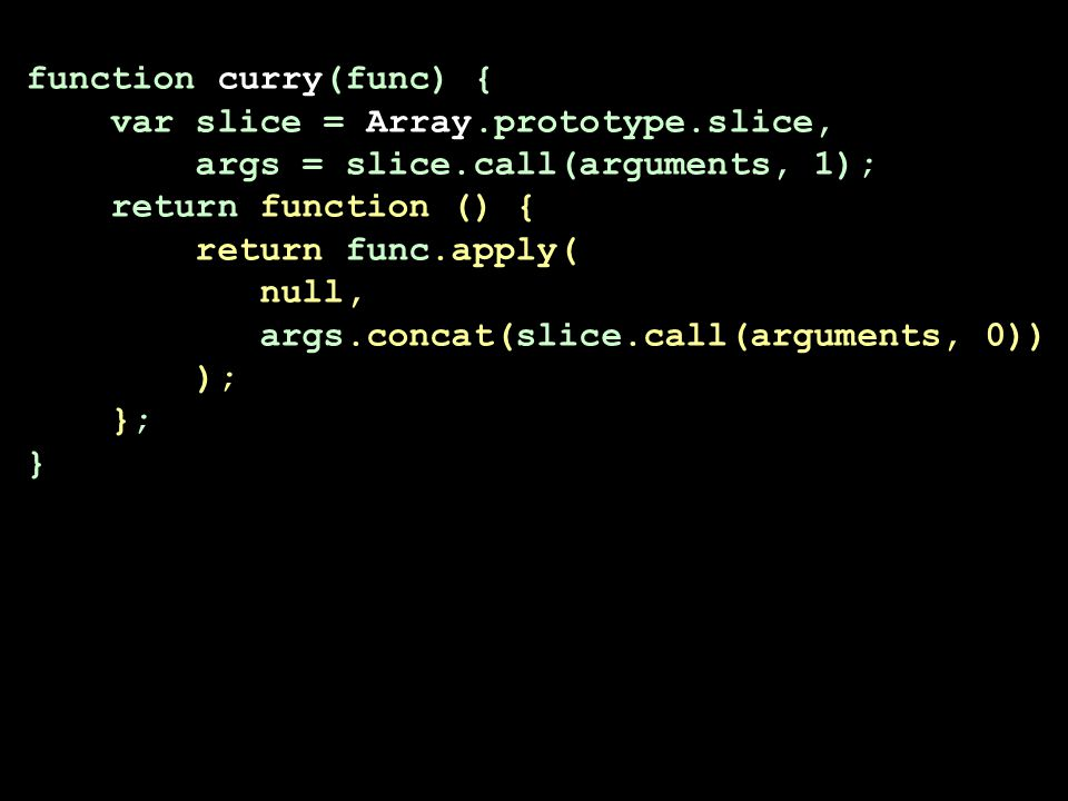 function curry(func) { var slice = Array.prototype.slice, args = slice.call(arguments, 1); return function () { return func.apply( null, args.concat(slice.call(arguments, 0)) ); }; } function curry(func,...first) { return function (...second) { return func(...first,...second); }; }