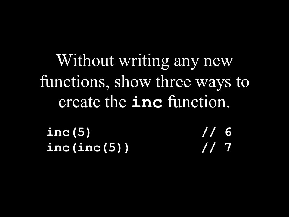 Without writing any new functions, show three ways to create the inc function.