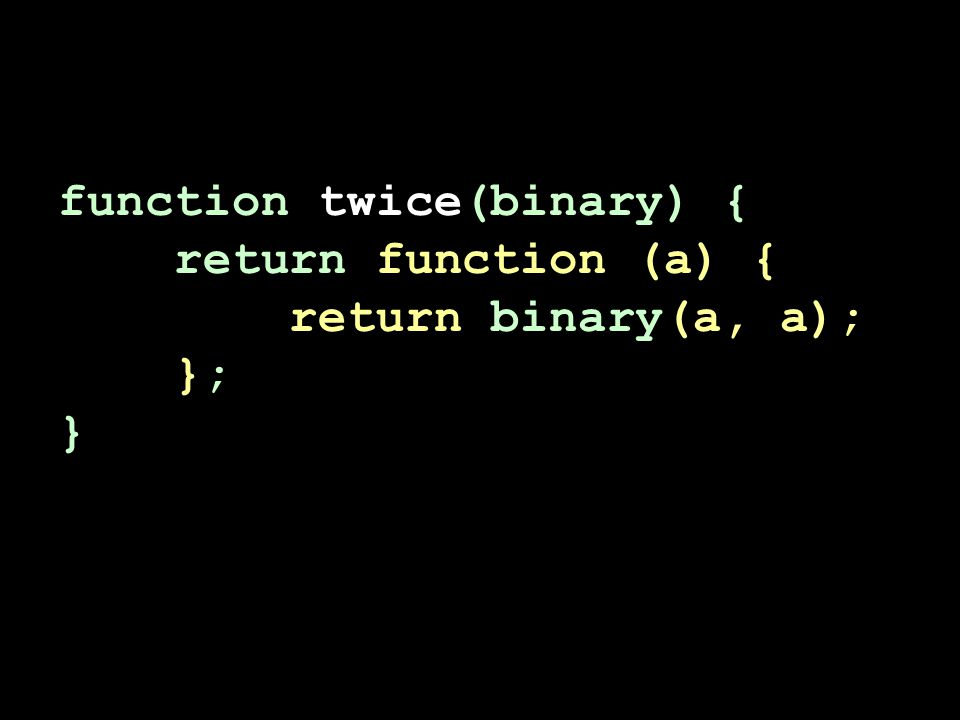 function twice(binary) { return function (a) { return binary(a, a); }; }