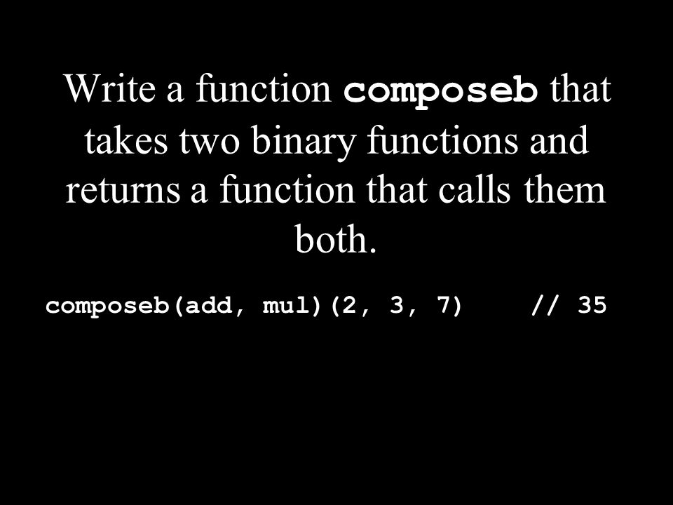 Write a function composeb that takes two binary functions and returns a function that calls them both.