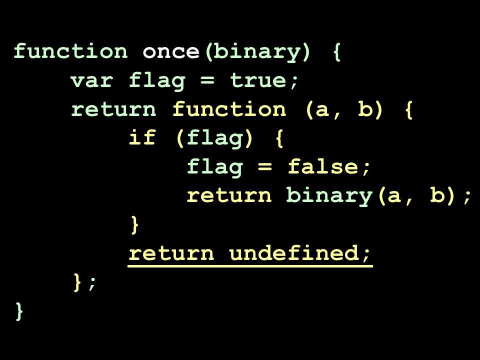function once(binary) { var flag = true; return function (a, b) { if (flag) { flag = false; return binary(a, b); } return undefined; }; }