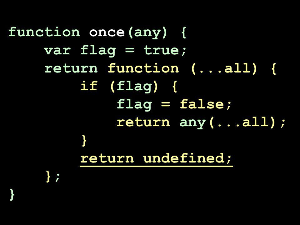 function once(any) { var flag = true; return function (...all) { if (flag) { flag = false; return any(...all); } return undefined; }; }