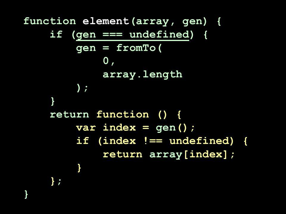 function element(array, gen) { if (gen === undefined) { gen = fromTo( 0, array.length ); } return function () { var index = gen(); if (index !== undefined) { return array[index]; } }; }
