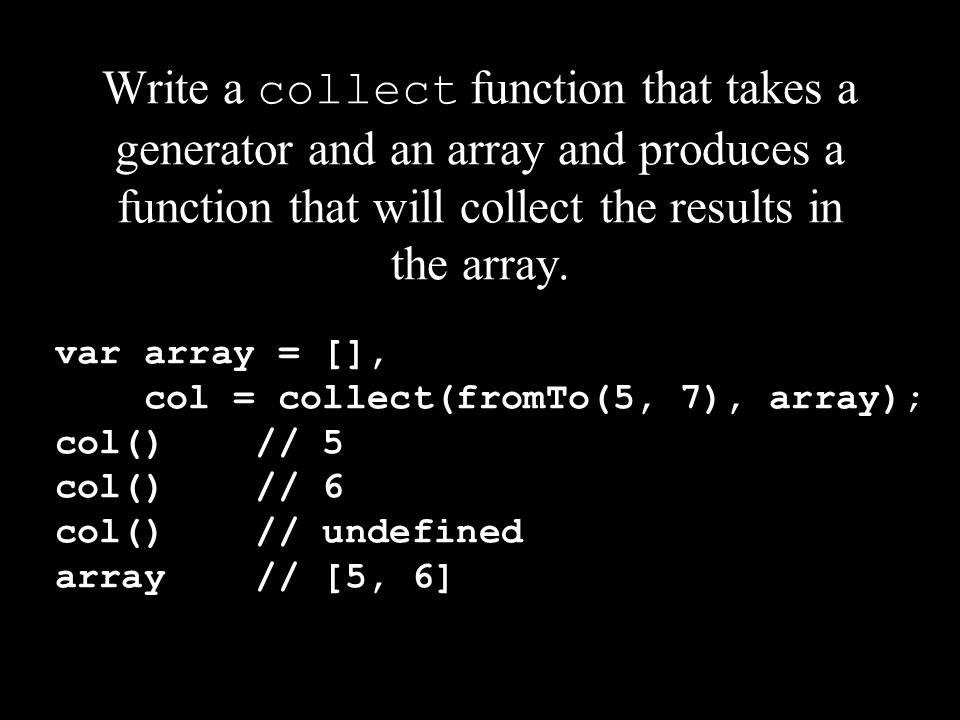 Write a collect function that takes a generator and an array and produces a function that will collect the results in the array. var array = [], col =