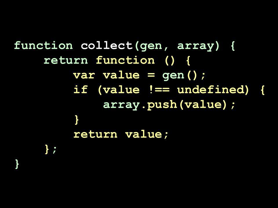 function collect(gen, array) { return function () { var value = gen(); if (value !== undefined) { array.push(value); } return value; }; }