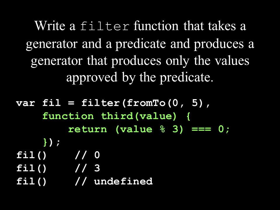 Write a filter function that takes a generator and a predicate and produces a generator that produces only the values approved by the predicate. var f