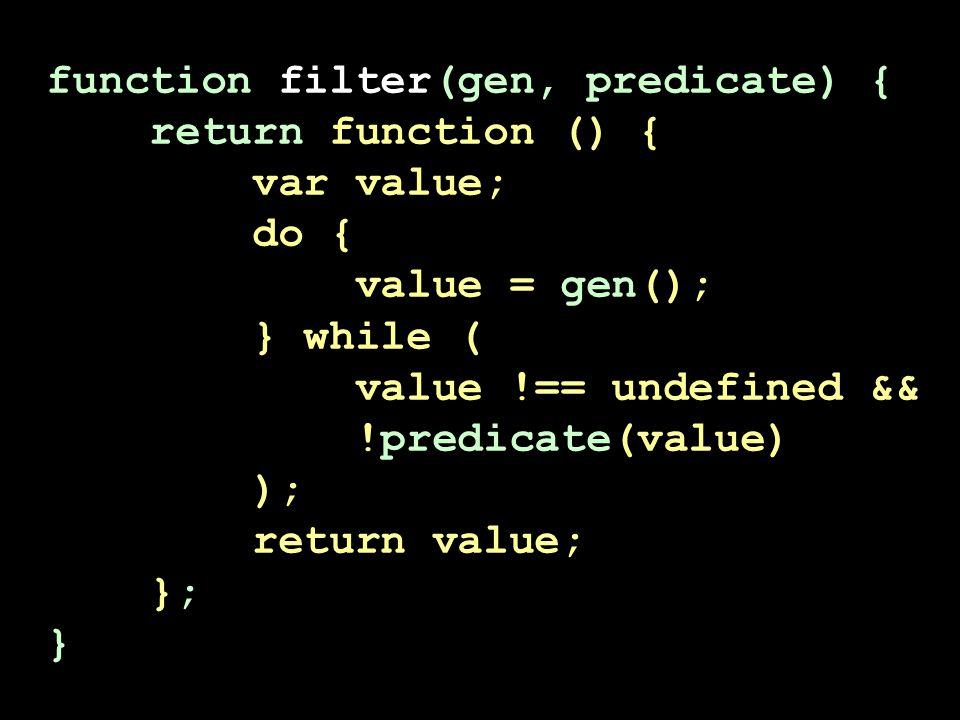 function filter(gen, predicate) { return function () { var value; do { value = gen(); } while ( value !== undefined && !predicate(value) ); return value; }; }
