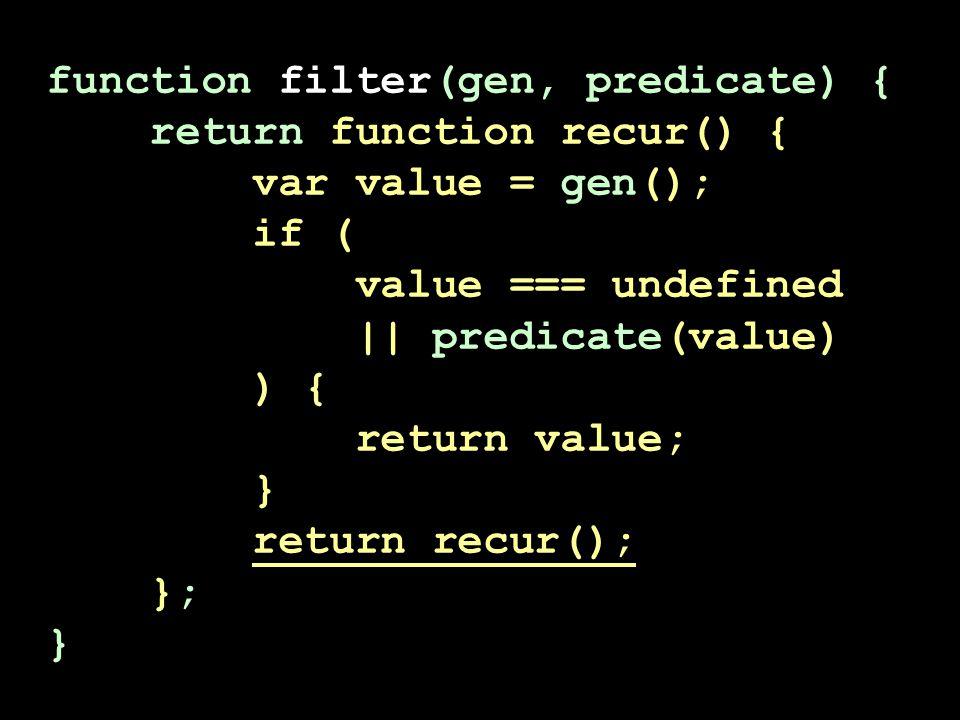 function filter(gen, predicate) { return function recur() { var value = gen(); if ( value === undefined || predicate(value) ) { return value; } return recur(); }; }