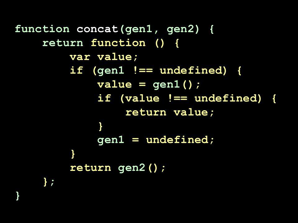 function concat(gen1, gen2) { return function () { var value; if (gen1 !== undefined) { value = gen1(); if (value !== undefined) { return value; } gen1 = undefined; } return gen2(); }; }