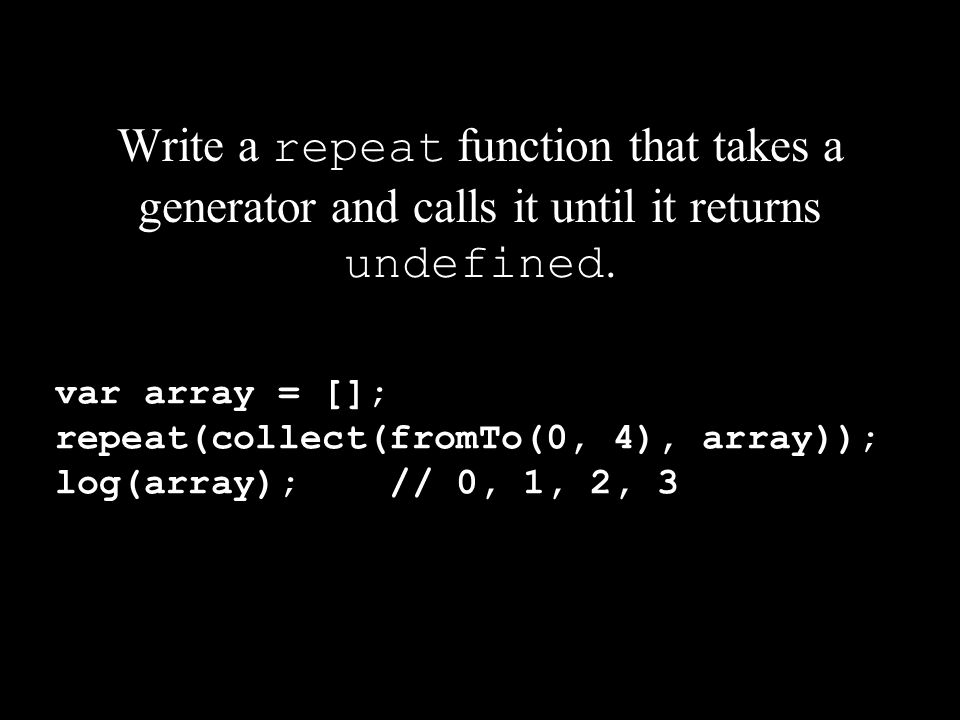 Write a repeat function that takes a generator and calls it until it returns undefined. var array = []; repeat(collect(fromTo(0, 4), array)); log(arra
