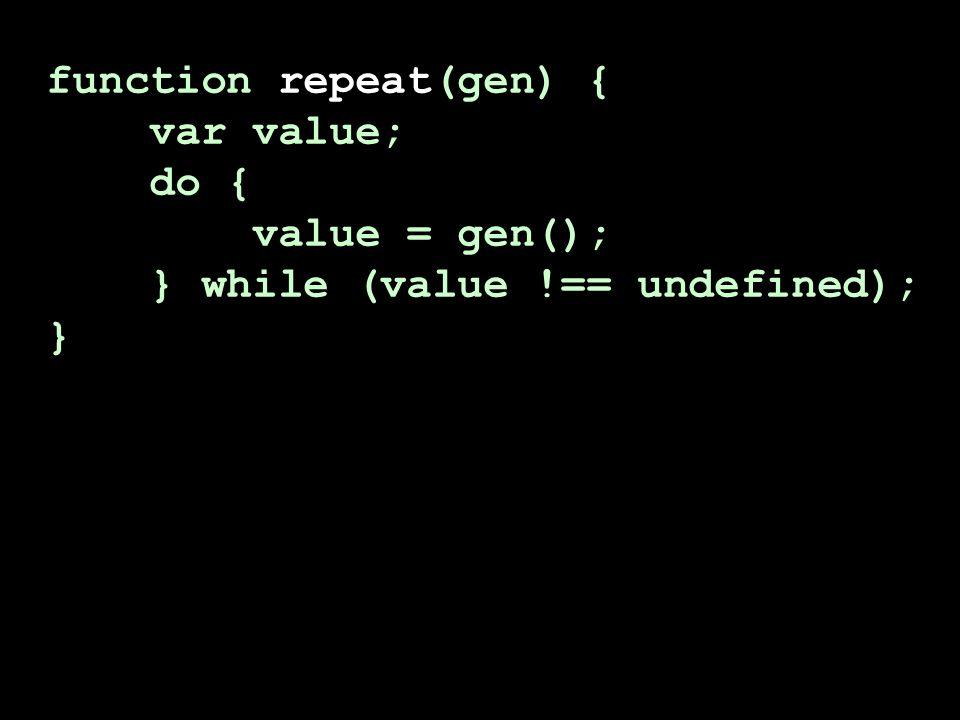 function repeat(gen) { var value; do { value = gen(); } while (value !== undefined); } function repeat(func) { if (func() !== undefined) { return repeat(func); }