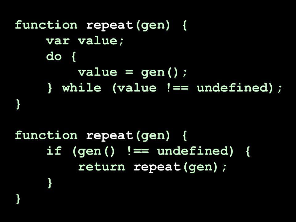 function repeat(gen) { var value; do { value = gen(); } while (value !== undefined); } function repeat(gen) { if (gen() !== undefined) { return repeat(gen); }