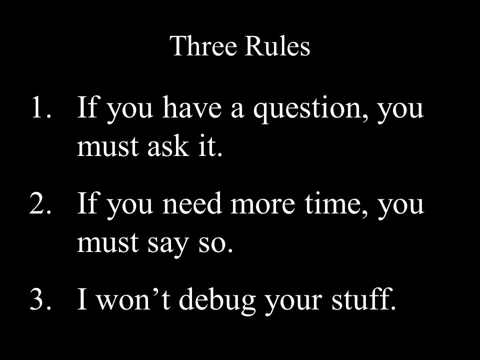 Three Rules 1.If you have a question, you must ask it.