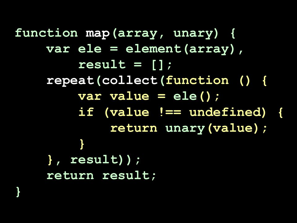 function map(array, unary) { var ele = element(array), result = []; repeat(collect(function () { var value = ele(); if (value !== undefined) { return