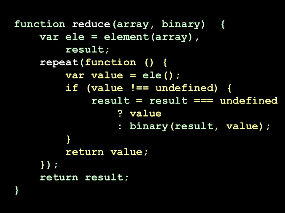 function reduce(array, binary) { var ele = element(array), result; repeat(function () { var value = ele(); if (value !== undefined) { result = result === undefined .
