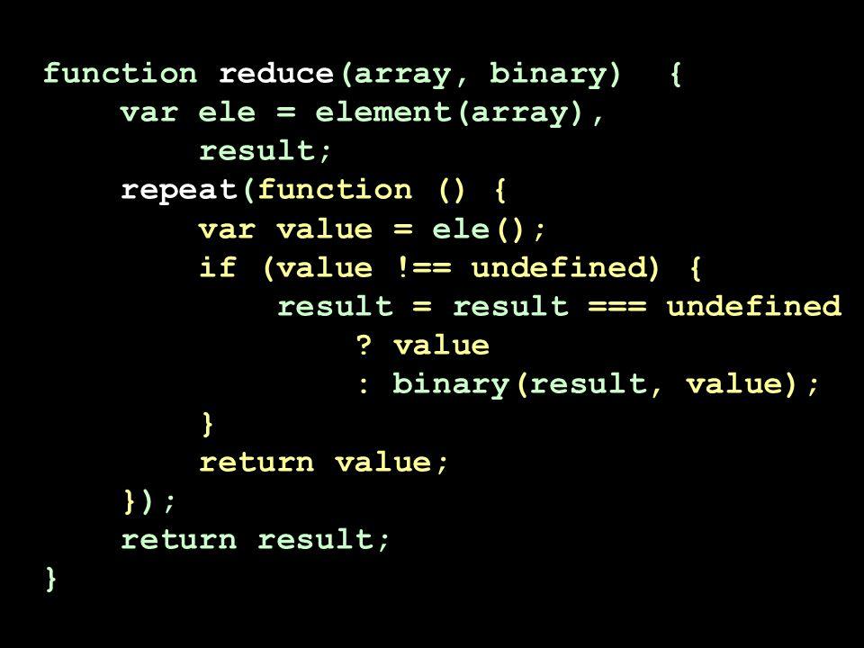 function reduce(array, binary) { var ele = element(array), result; repeat(function () { var value = ele(); if (value !== undefined) { result = result