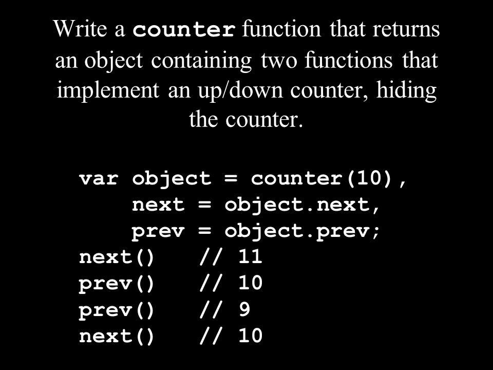 Write a counter function that returns an object containing two functions that implement an up/down counter, hiding the counter. var object = counter(1