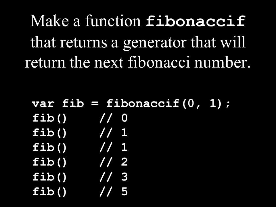 Make a function fibonaccif that returns a generator that will return the next fibonacci number.