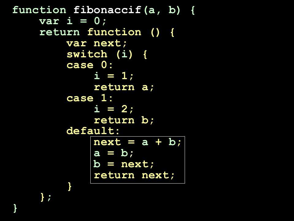 function fibonaccif(a, b) { var i = 0; return function () { var next; switch (i) { case 0: i = 1; return a; case 1: i = 2; return b; default: next = a + b; a = b; b = next; return next; } }; }