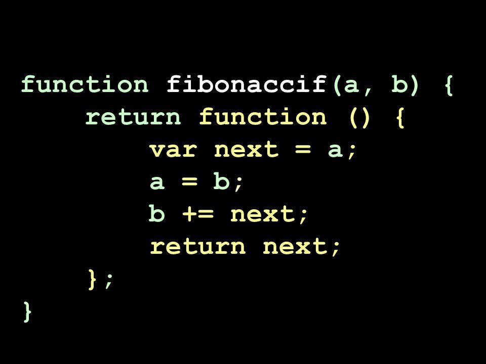 function fibonaccif(a, b) { return function () { var next = a; a = b; b += next; return next; }; }