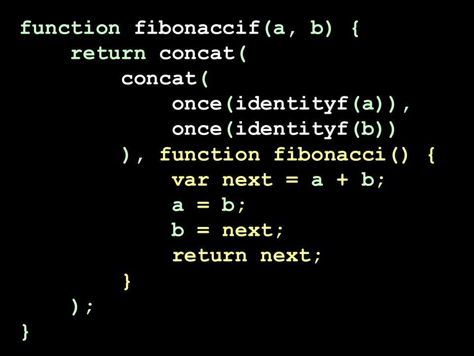 function fibonaccif(a, b) { return concat( concat( once(identityf(a)), once(identityf(b)) ), function fibonacci() { var next = a + b; a = b; b = next;