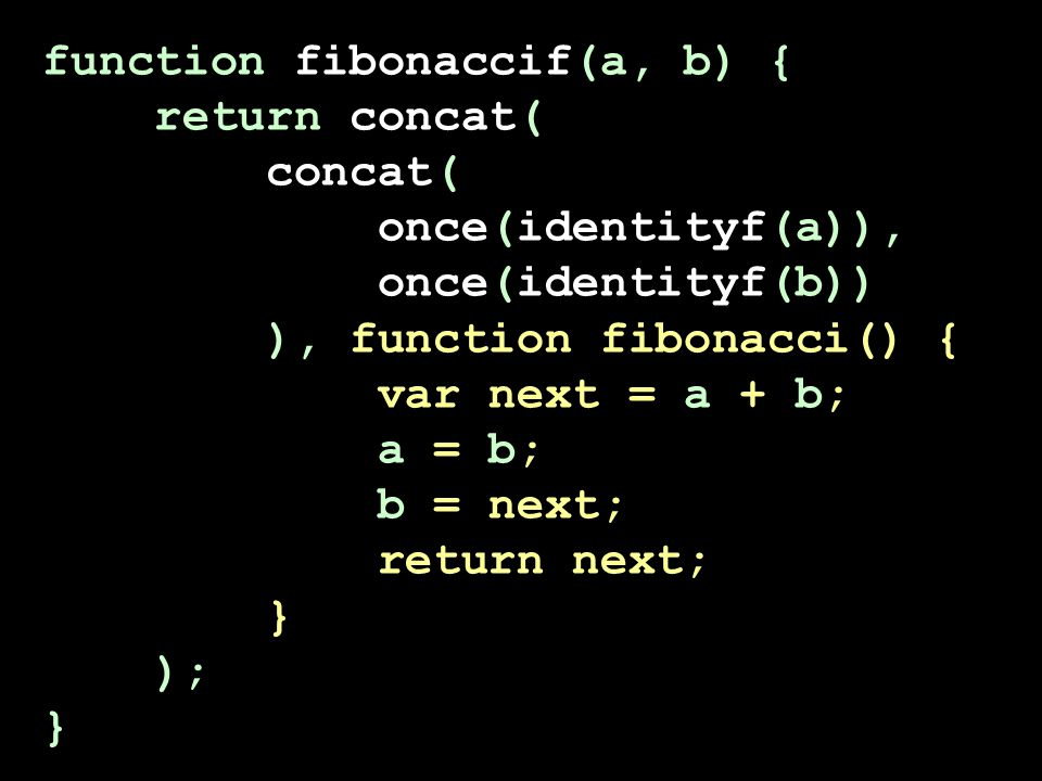 function fibonaccif(a, b) { return concat( concat( once(identityf(a)), once(identityf(b)) ), function fibonacci() { var next = a + b; a = b; b = next; return next; } ); }