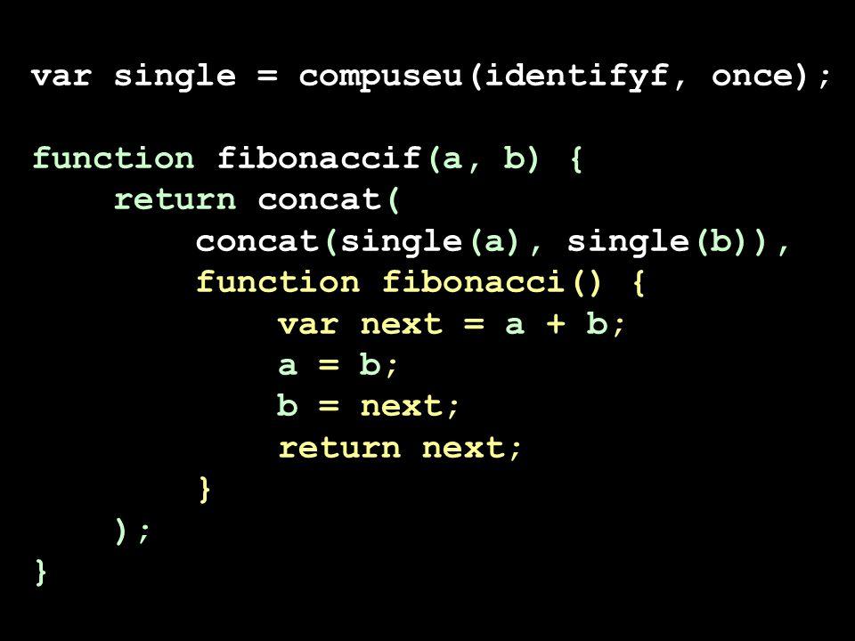 var single = compuseu(identifyf, once); function fibonaccif(a, b) { return concat( concat(single(a), single(b)), function fibonacci() { var next = a + b; a = b; b = next; return next; } ); }