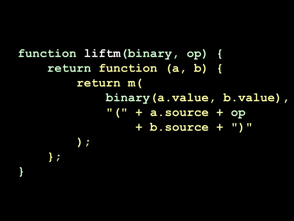 function liftm(binary, op) { return function (a, b) { return m( binary(a.value, b.value), ( + a.source + op + b.source + ) ); }; }
