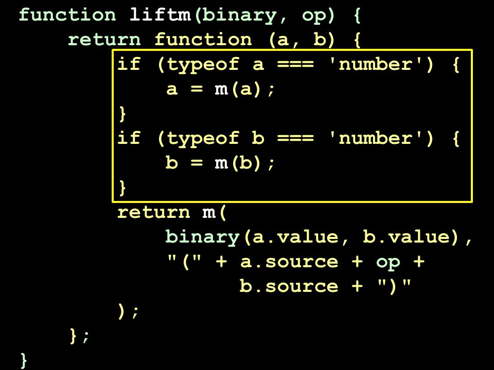 function liftm(binary, op) { return function (a, b) { if (typeof a === number ) { a = m(a); } if (typeof b === number ) { b = m(b); } return m( binary(a.value, b.value), ( + a.source + op + b.source + ) ); }; }