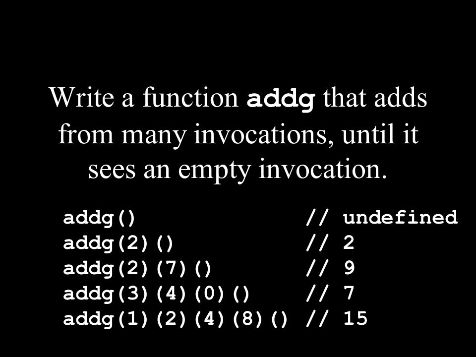 Write a function addg that adds from many invocations, until it sees an empty invocation.