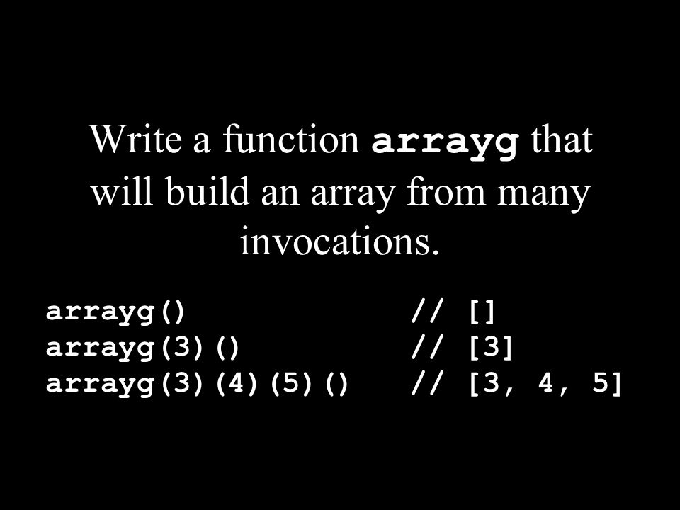 Write a function arrayg that will build an array from many invocations. arrayg() // [] arrayg(3)() // [3] arrayg(3)(4)(5)() // [3, 4, 5]