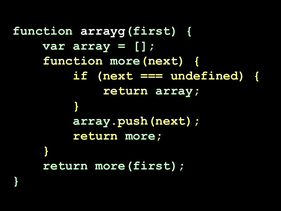 function arrayg(first) { var array = []; function more(next) { if (next === undefined) { return array; } array.push(next); return more; } return more(