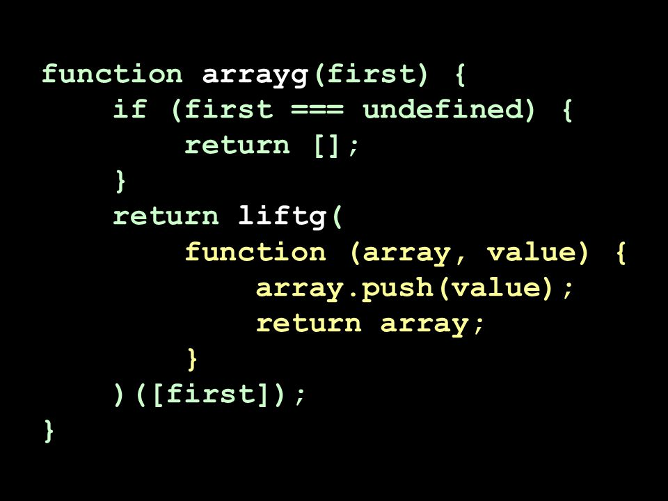 function arrayg(first) { if (first === undefined) { return []; } return liftg( function (array, value) { array.push(value); return array; } )([first])