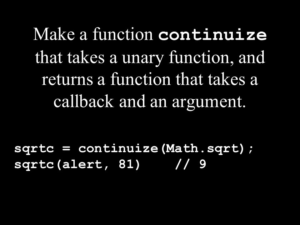 Make a function continuize that takes a unary function, and returns a function that takes a callback and an argument. sqrtc = continuize(Math.sqrt); s