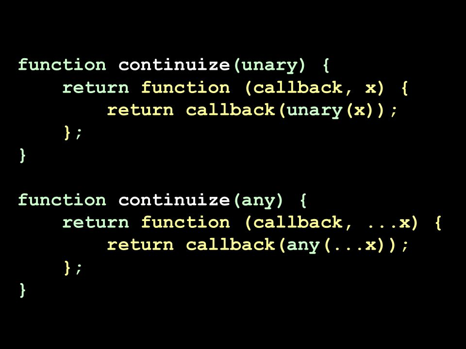 function continuize(unary) { return function (callback, x) { return callback(unary(x)); }; } function continuize(any) { return function (callback,...x