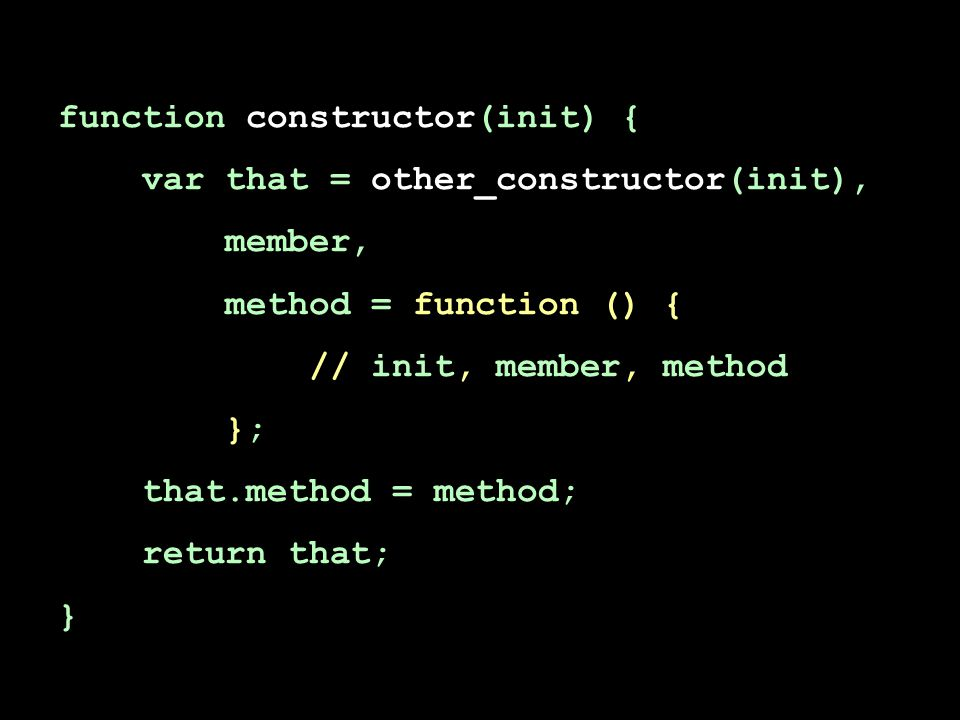 function constructor(init) { var that = other_constructor(init), member, method = function () { // init, member, method }; that.method = method; return that; }