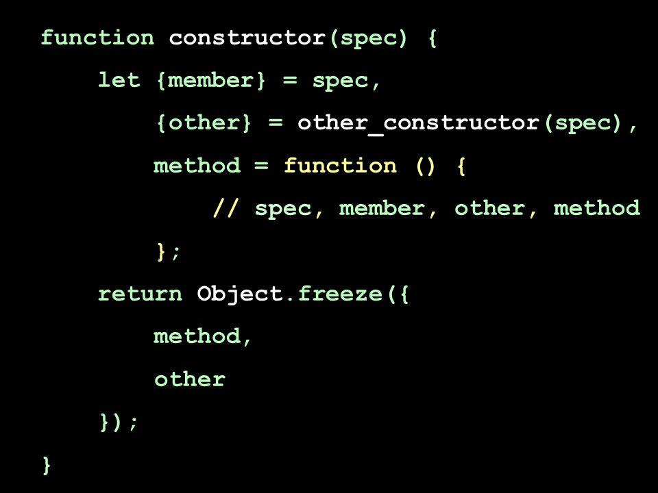 function constructor(spec) { let {member} = spec, {other} = other_constructor(spec), method = function () { // spec, member, other, method }; return Object.freeze({ method, other }); }